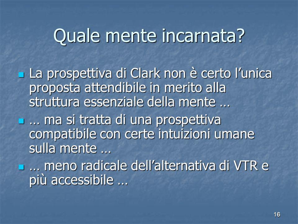 Quale mente incarnata La prospettiva di Clark non è certo l'unica proposta attendibile in merito alla struttura essenziale della mente …