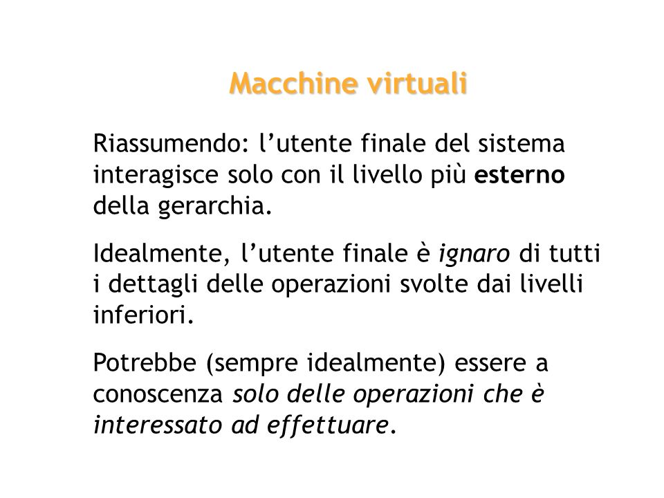 Macchine virtuali Riassumendo: l'utente finale del sistema interagisce solo con il livello più esterno della gerarchia.