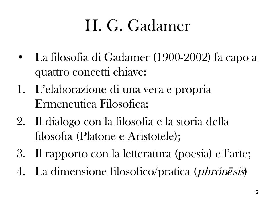 H. G. Gadamer La filosofia di Gadamer (1900-2002) fa capo a quattro concetti chiave: L'elaborazione di una vera e propria Ermeneutica Filosofica;