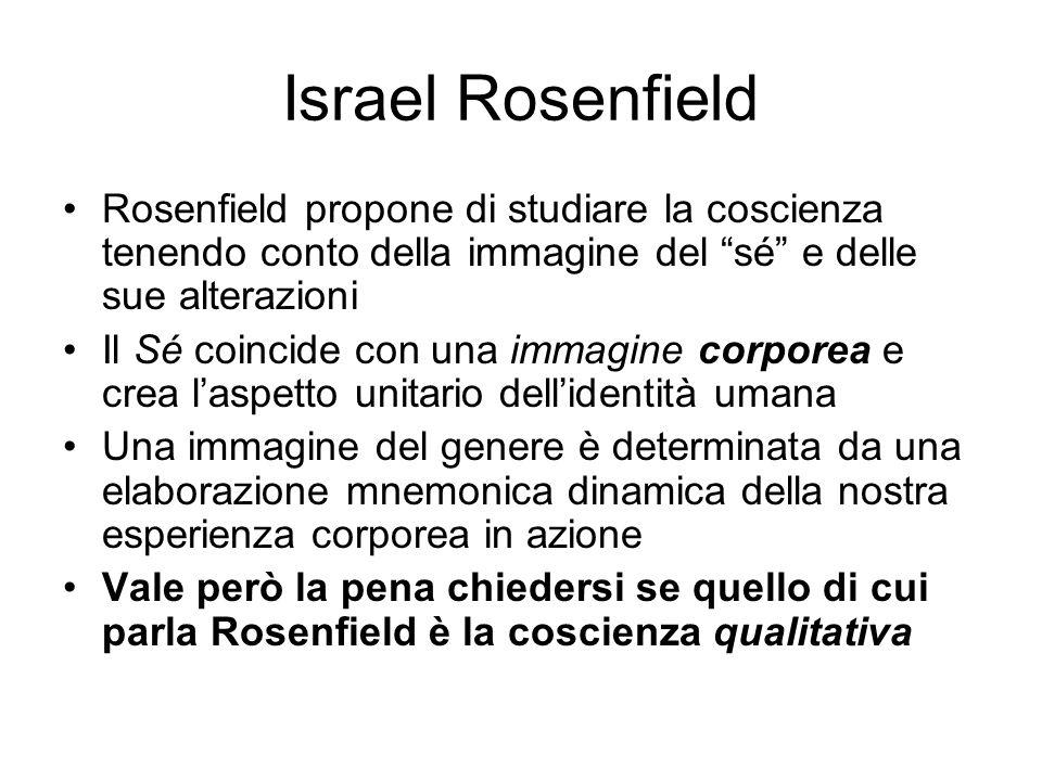 Israel Rosenfield Rosenfield propone di studiare la coscienza tenendo conto della immagine del sé e delle sue alterazioni.