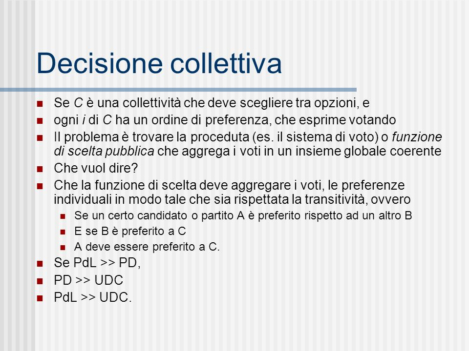 Decisione collettiva Se C è una collettività che deve scegliere tra opzioni, e. ogni i di C ha un ordine di preferenza, che esprime votando.