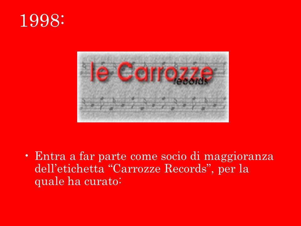 1998: Entra a far parte come socio di maggioranza dell'etichetta Carrozze Records , per la quale ha curato: