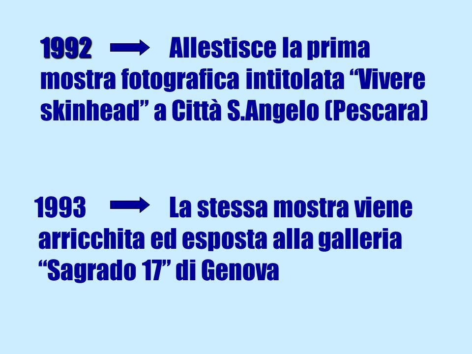 1992 Allestisce la prima mostra fotografica intitolata Vivere skinhead a Città S.Angelo (Pescara)