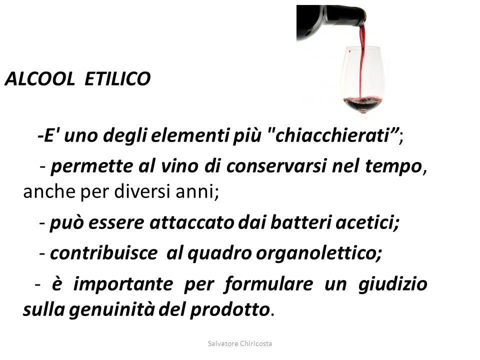 ALCOOL ETILICO -E uno degli elementi più chiacchierati ; - permette al vino di conservarsi nel tempo, anche per diversi anni; - può essere attaccato dai batteri acetici; - contribuisce al quadro organolettico; - è importante per formulare un giudizio sulla genuinità del prodotto.
