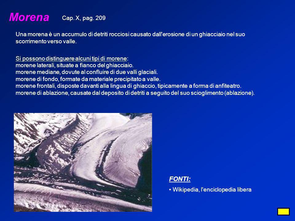 Morena Cap. X, pag. 209. Una morena è un accumulo di detriti rocciosi causato dall erosione di un ghiacciaio nel suo scorrimento verso valle.