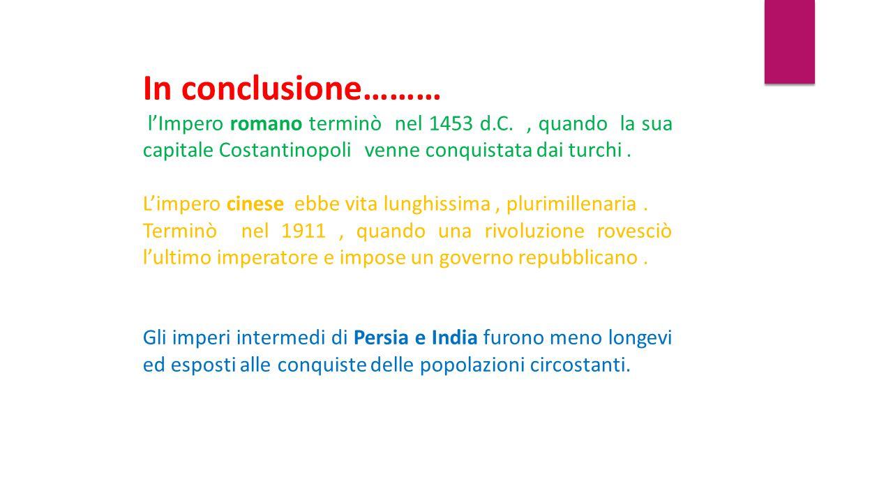 In conclusione……… l'Impero romano terminò nel 1453 d.C. , quando la sua capitale Costantinopoli venne conquistata dai turchi .
