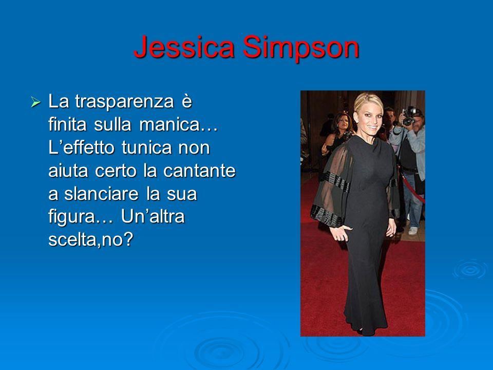 Jessica Simpson La trasparenza è finita sulla manica… L'effetto tunica non aiuta certo la cantante a slanciare la sua figura… Un'altra scelta,no