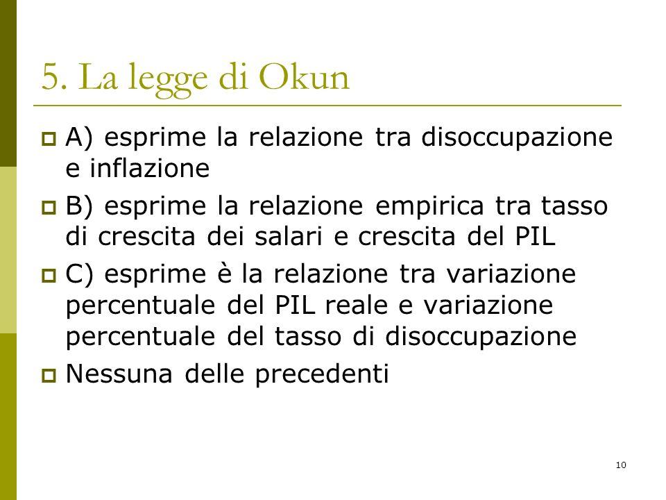 5. La legge di Okun A) esprime la relazione tra disoccupazione e inflazione.