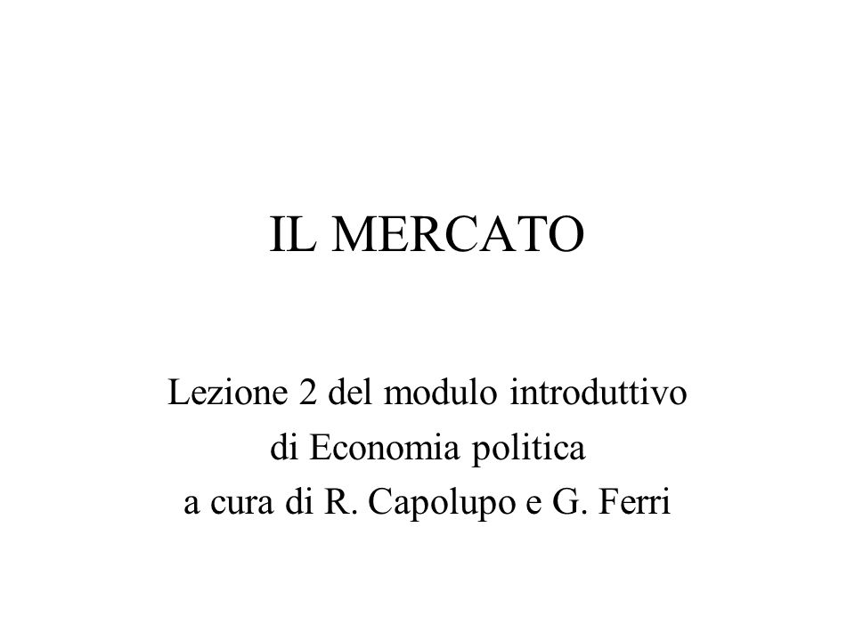 IL MERCATO Lezione 2 del modulo introduttivo di Economia politica