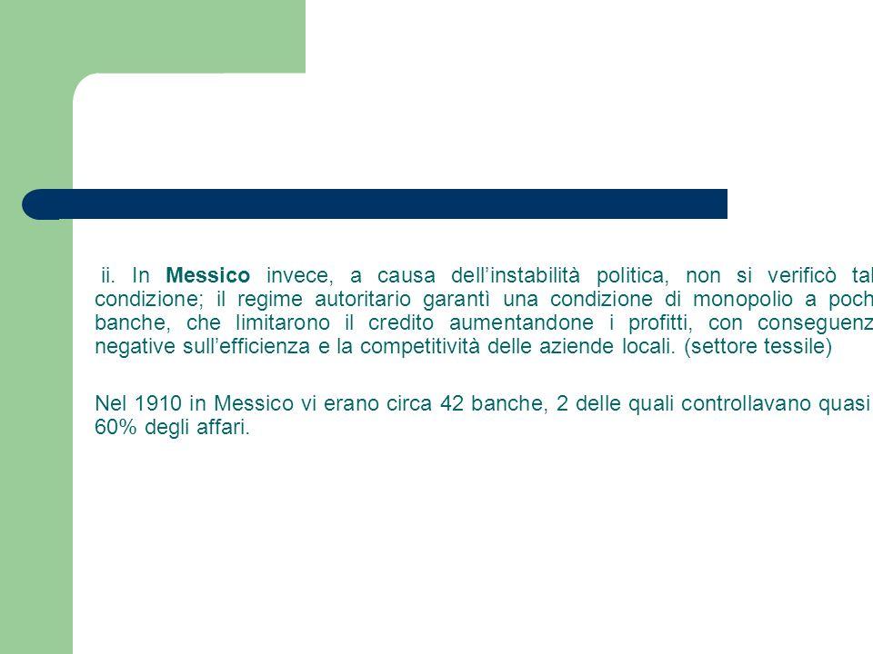 ii. In Messico invece, a causa dell'instabilità politica, non si verificò tale condizione; il regime autoritario garantì una condizione di monopolio a poche banche, che limitarono il credito aumentandone i profitti, con conseguenze negative sull'efficienza e la competitività delle aziende locali. (settore tessile)