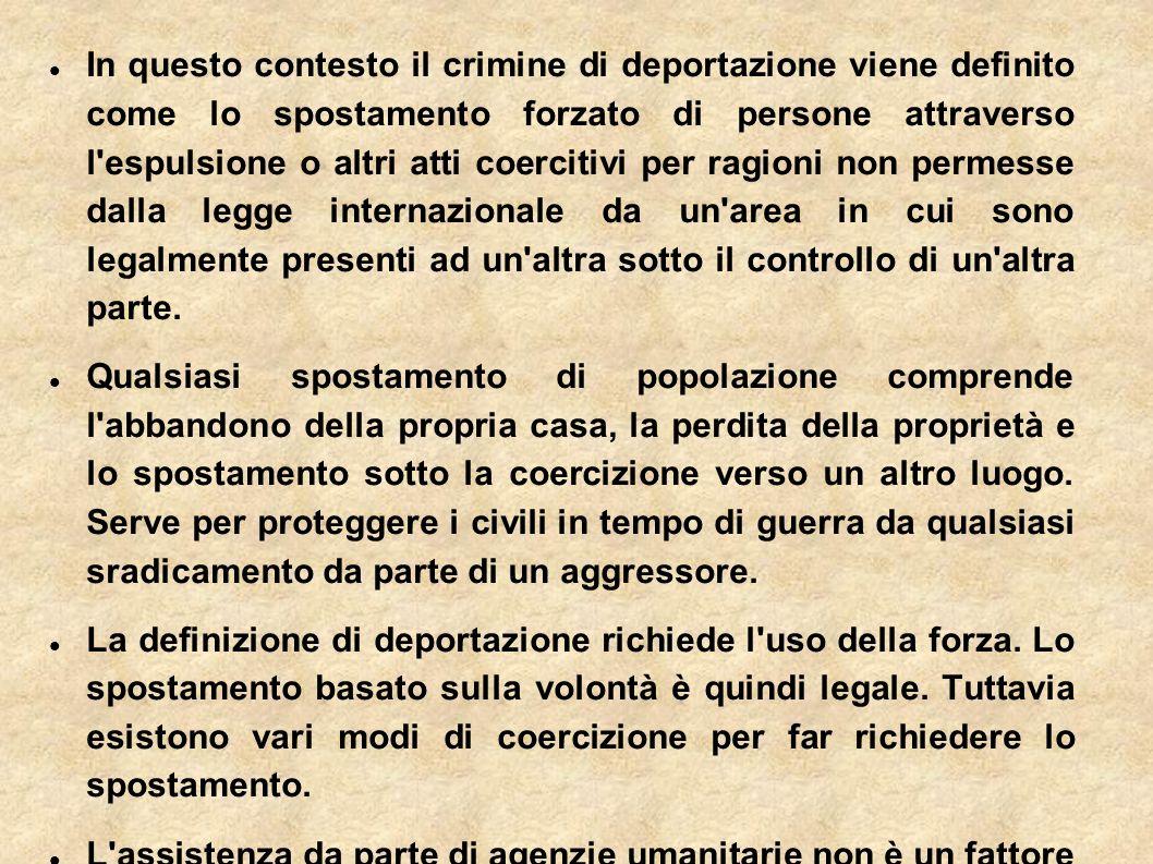 In questo contesto il crimine di deportazione viene definito come lo spostamento forzato di persone attraverso l espulsione o altri atti coercitivi per ragioni non permesse dalla legge internazionale da un area in cui sono legalmente presenti ad un altra sotto il controllo di un altra parte.