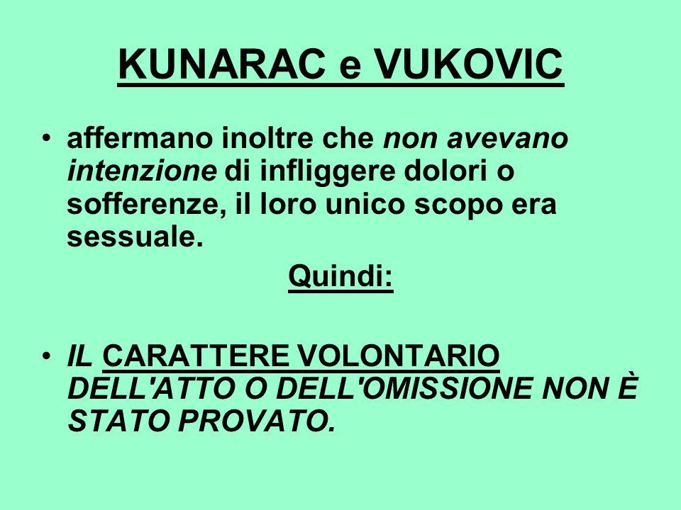 KUNARAC e VUKOVIC affermano inoltre che non avevano intenzione di infliggere dolori o sofferenze, il loro unico scopo era sessuale.