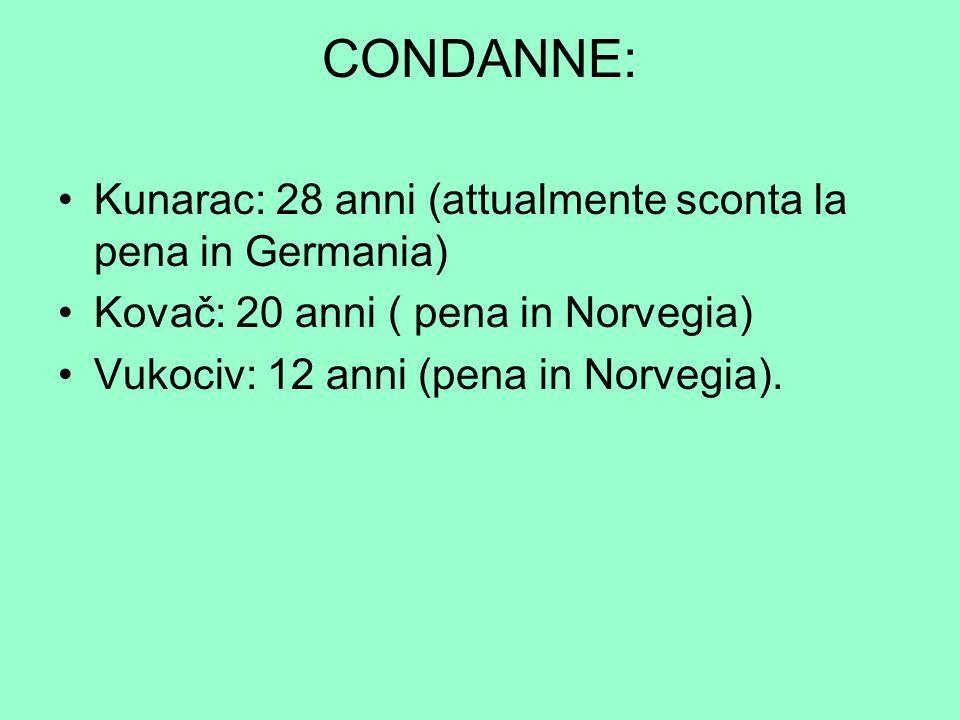 CONDANNE: Kunarac: 28 anni (attualmente sconta la pena in Germania)