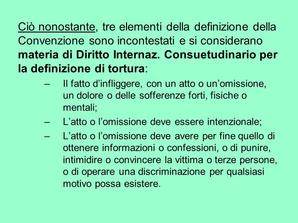 Ciò nonostante, tre elementi della definizione della Convenzione sono incontestati e si considerano materia di Diritto Internaz. Consuetudinario per la definizione di tortura: