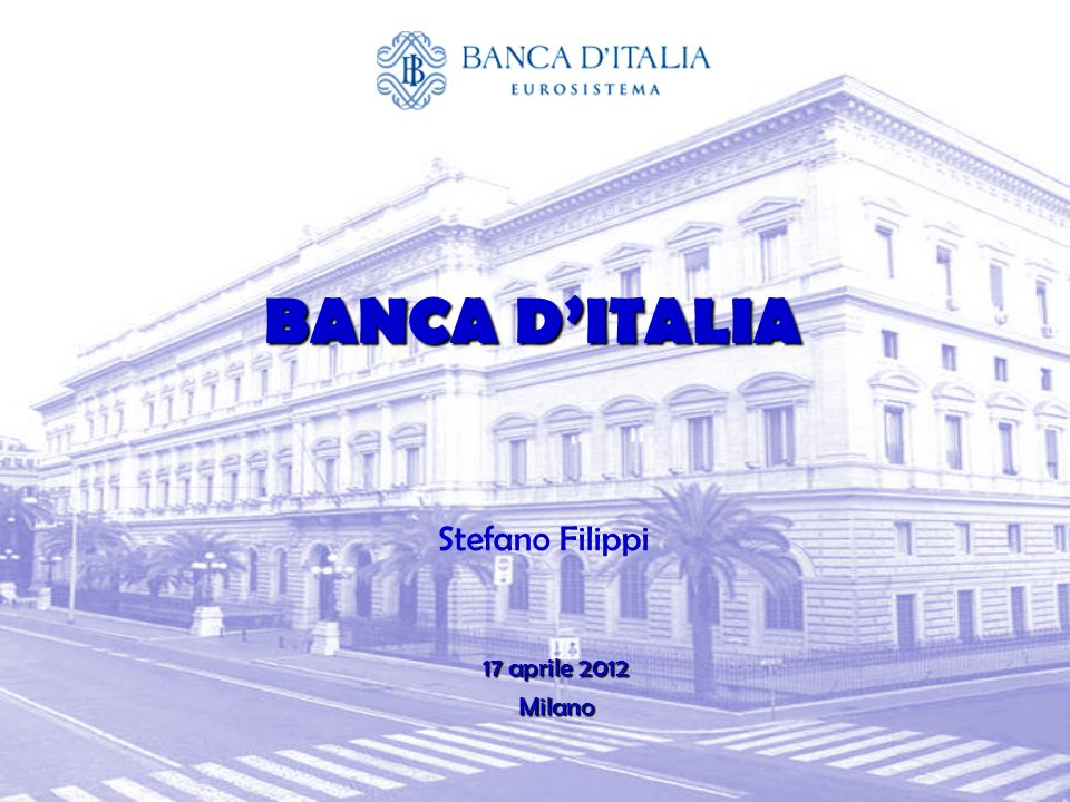 BANCA D'ITALIA Stefano Filippi 17 aprile 2012 Milano