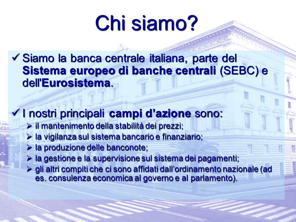 Chi siamo Siamo la banca centrale italiana, parte del Sistema europeo di banche centrali (SEBC) e dell Eurosistema.
