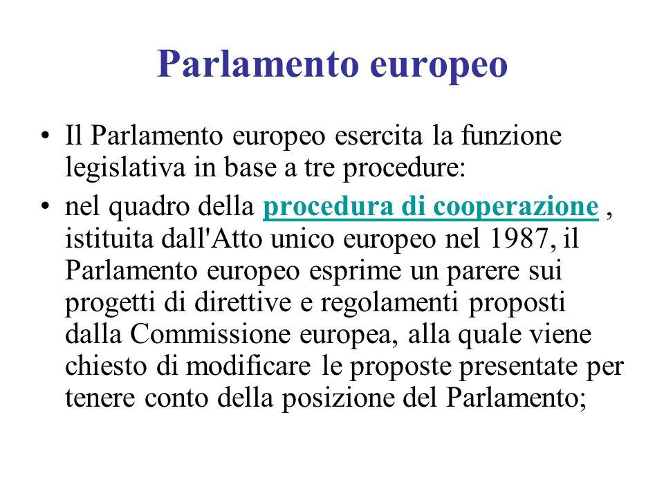 Parlamento europeo Il Parlamento europeo esercita la funzione legislativa in base a tre procedure: