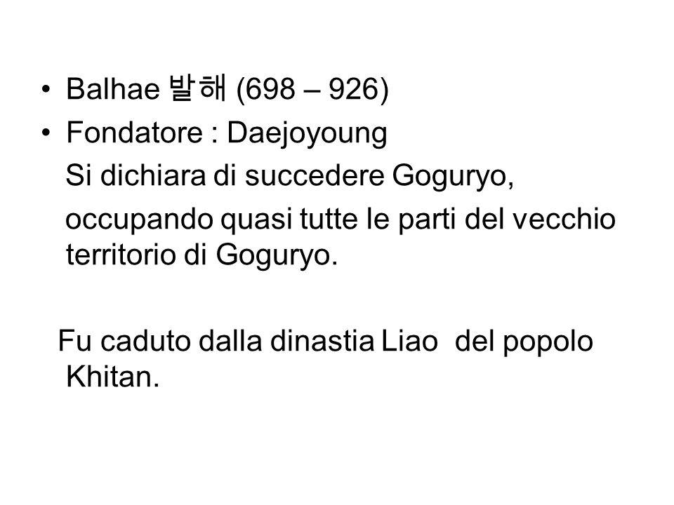 Balhae 발해 (698 – 926)Fondatore : Daejoyoung. Si dichiara di succedere Goguryo, occupando quasi tutte le parti del vecchio territorio di Goguryo.