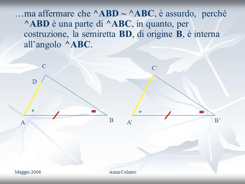 …ma affermare che ^ABD ~ ^ABC, è assurdo, perchè ^ABD è una parte di ^ABC, in quanto, per costruzione, la semiretta BD, di origine B, è interna all'angolo ^ABC.