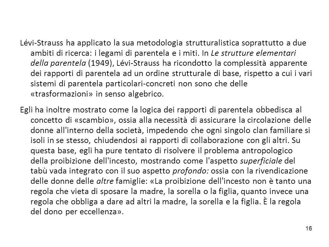 Lévi-Strauss ha applicato la sua metodologia strutturalistica soprattutto a due ambiti di ricerca: i legami di parentela e i miti. In Le strutture elementari della parentela (1949), Lévi-Strauss ha ricondotto la complessità apparente dei rapporti di parentela ad un ordine strutturale di base, rispetto a cui i vari sistemi di parentela particolari-concreti non sono che delle «trasformazioni» in senso algebrico.