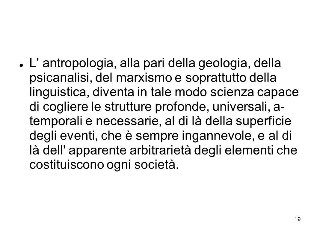 L antropologia, alla pari della geologia, della psicanalisi, del marxismo e soprattutto della linguistica, diventa in tale modo scienza capace di cogliere le strutture profonde, universali, a- temporali e necessarie, al di là della superficie degli eventi, che è sempre ingannevole, e al di là dell apparente arbitrarietà degli elementi che costituiscono ogni società.