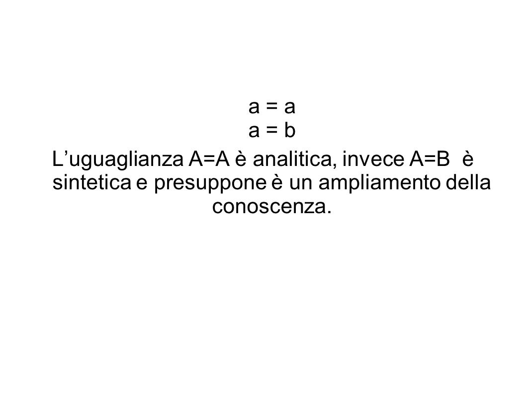 a = a a = b L'uguaglianza A=A è analitica, invece A=B è sintetica e presuppone è un ampliamento della conoscenza.