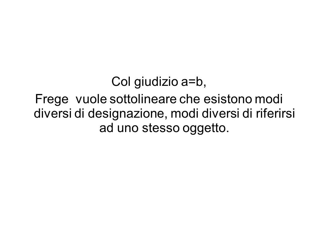 Col giudizio a=b, Frege vuole sottolineare che esistono modi diversi di designazione, modi diversi di riferirsi ad uno stesso oggetto.