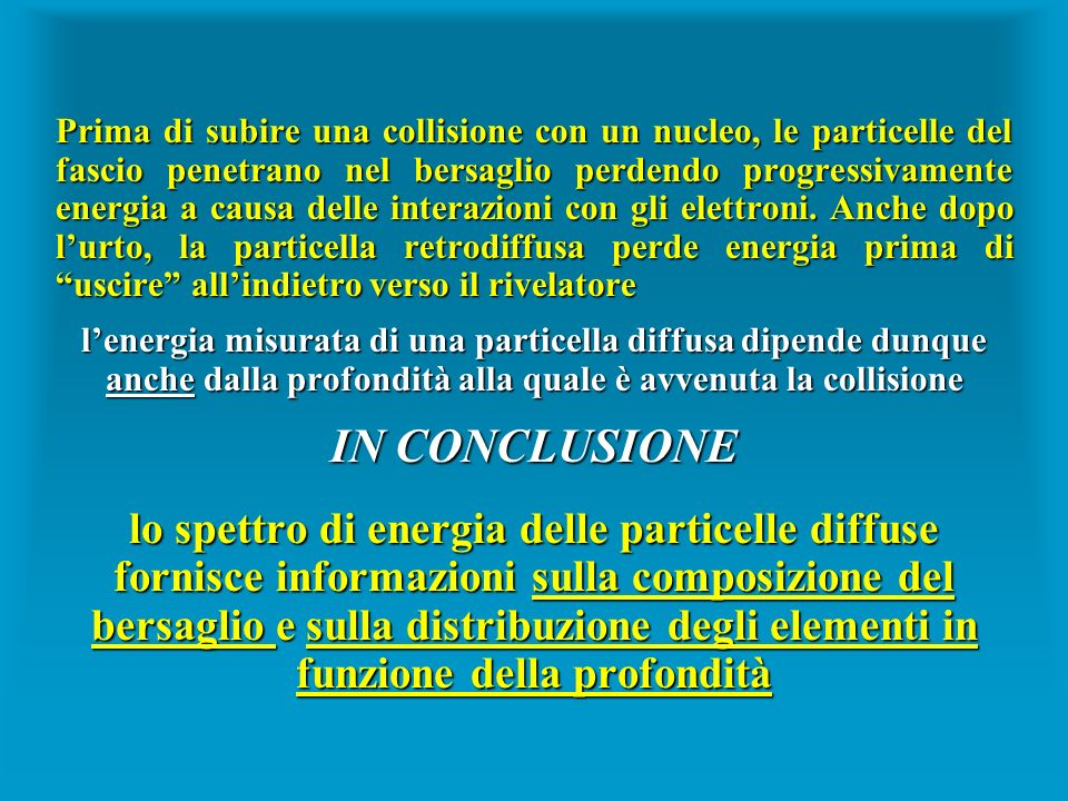 Prima di subire una collisione con un nucleo, le particelle del fascio penetrano nel bersaglio perdendo progressivamente energia a causa delle interazioni con gli elettroni. Anche dopo l'urto, la particella retrodiffusa perde energia prima di uscire all'indietro verso il rivelatore