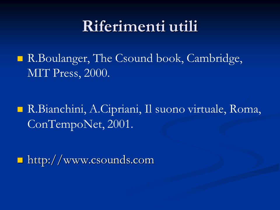 Riferimenti utili R.Boulanger, The Csound book, Cambridge, MIT Press, 2000. R.Bianchini, A.Cipriani, Il suono virtuale, Roma, ConTempoNet, 2001.