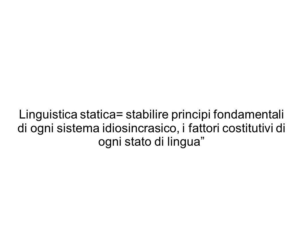 Linguistica statica= stabilire principi fondamentali di ogni sistema idiosincrasico, i fattori costitutivi di ogni stato di lingua