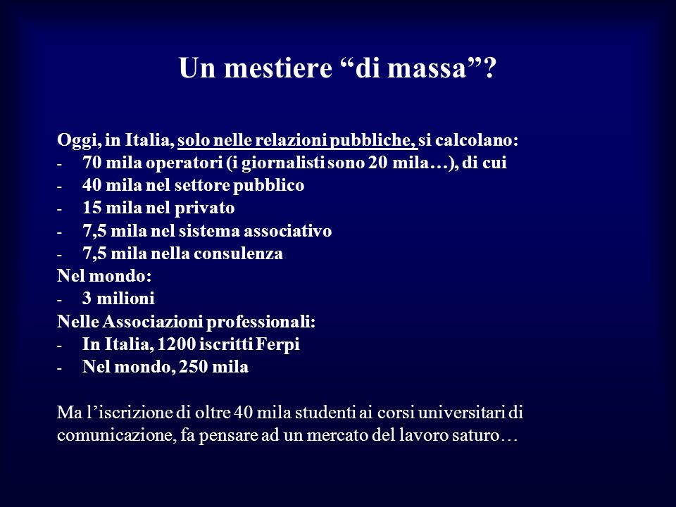 Un mestiere di massa Oggi, in Italia, solo nelle relazioni pubbliche, si calcolano: 70 mila operatori (i giornalisti sono 20 mila…), di cui.