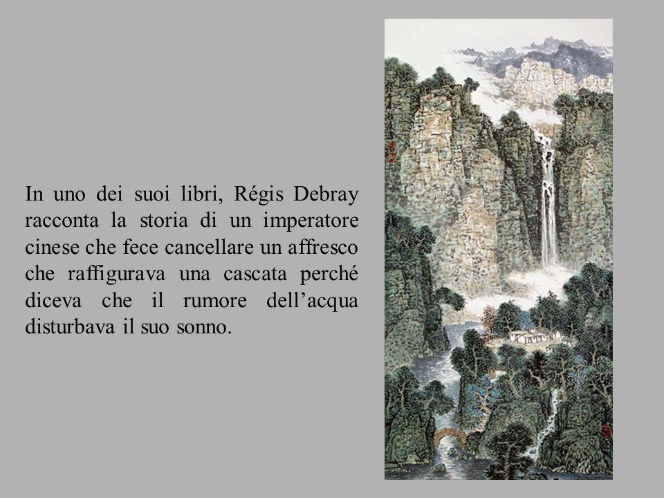In uno dei suoi libri, Régis Debray racconta la storia di un imperatore cinese che fece cancellare un affresco che raffigurava una cascata perché diceva che il rumore dell'acqua disturbava il suo sonno.