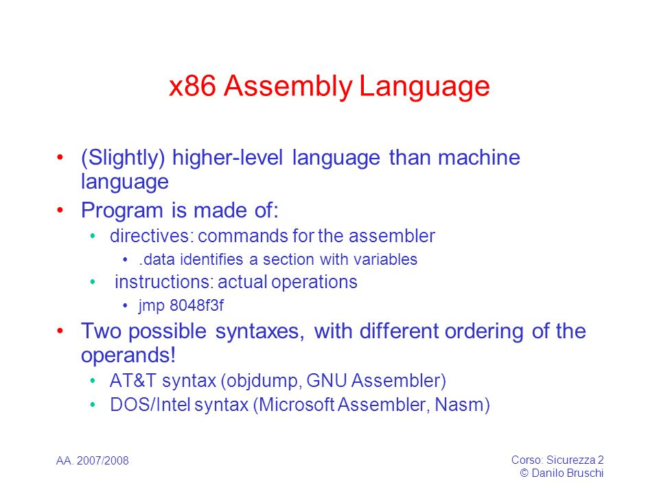 x86 Assembly Language (Slightly) higher-level language than machine language. Program is made of: directives: commands for the assembler.