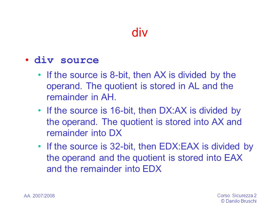 divdiv source. If the source is 8-bit, then AX is divided by the operand. The quotient is stored in AL and the remainder in AH.