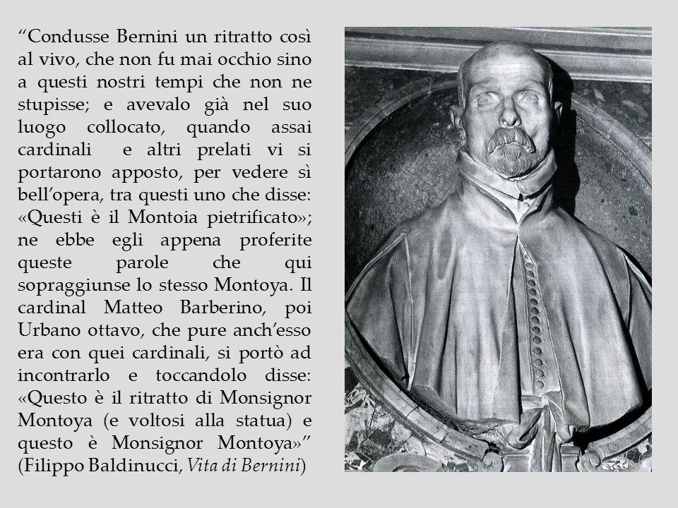 Condusse Bernini un ritratto così al vivo, che non fu mai occhio sino a questi nostri tempi che non ne stupisse; e avevalo già nel suo luogo collocato, quando assai cardinali e altri prelati vi si portarono apposto, per vedere sì bell'opera, tra questi uno che disse: «Questi è il Montoia pietrificato»; ne ebbe egli appena proferite queste parole che qui sopraggiunse lo stesso Montoya.