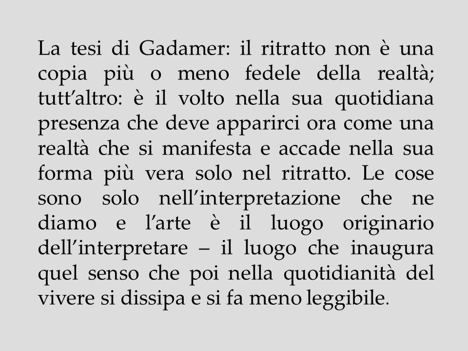La tesi di Gadamer: il ritratto non è una copia più o meno fedele della realtà; tutt'altro: è il volto nella sua quotidiana presenza che deve apparirci ora come una realtà che si manifesta e accade nella sua forma più vera solo nel ritratto.
