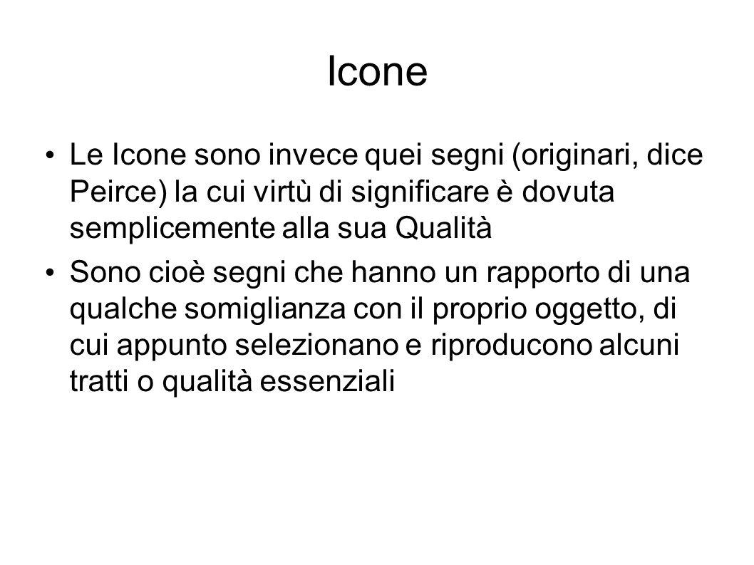 Icone Le Icone sono invece quei segni (originari, dice Peirce) la cui virtù di significare è dovuta semplicemente alla sua Qualità.