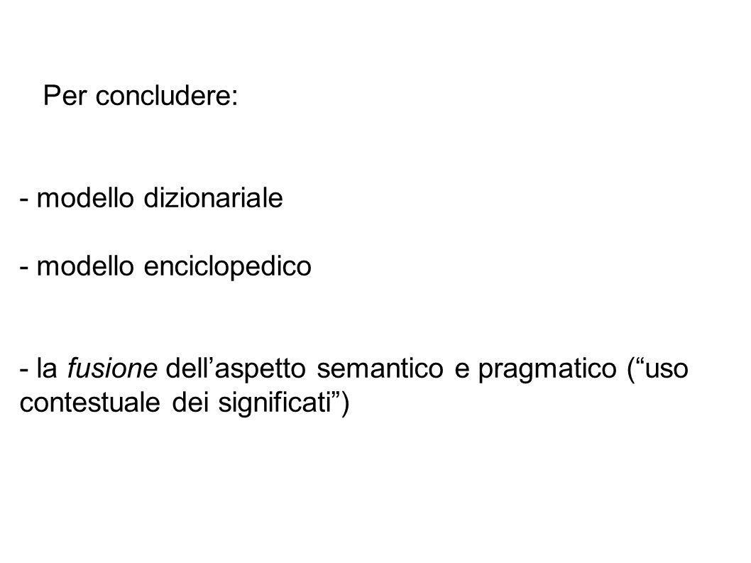 Per concludere: - modello dizionariale - modello enciclopedico - la fusione dell'aspetto semantico e pragmatico ( uso contestuale dei significati )
