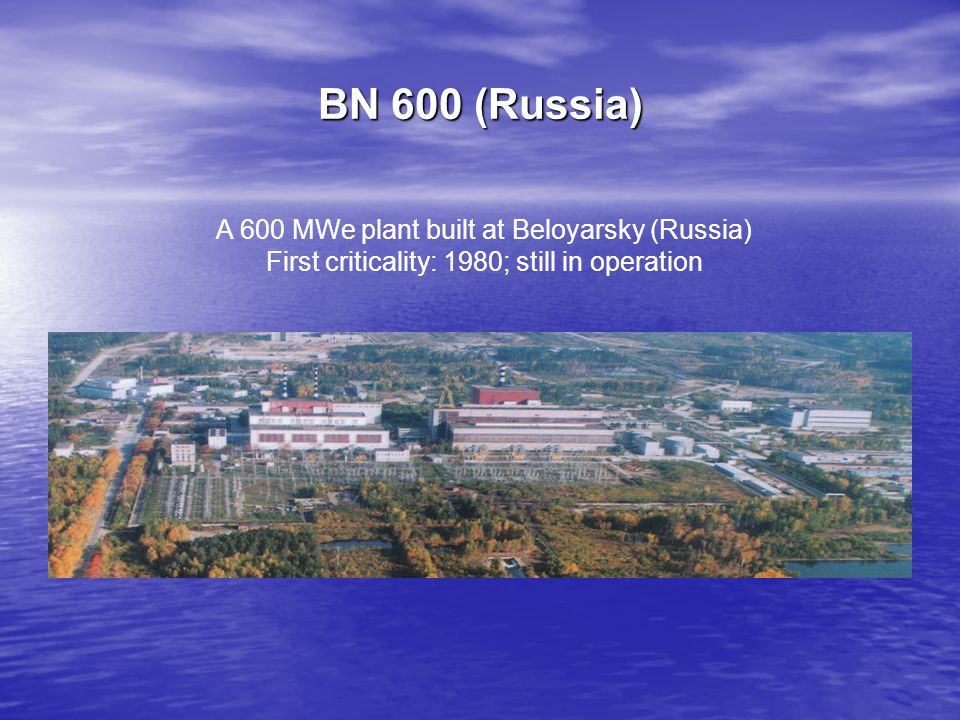 BN 600 (Russia) A 600 MWe plant built at Beloyarsky (Russia)