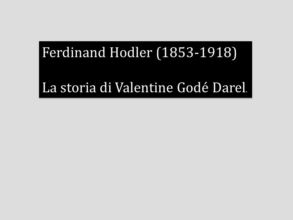 Ferdinand Hodler (1853-1918) La storia di Valentine Godé Darel.