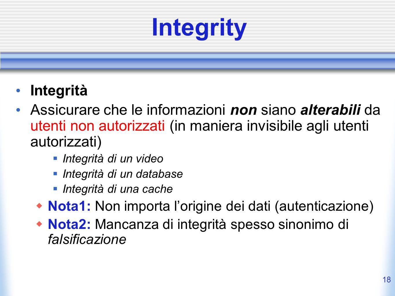 Integrity Integrità. Assicurare che le informazioni non siano alterabili da utenti non autorizzati (in maniera invisibile agli utenti autorizzati)
