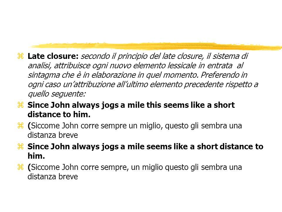 Late closure: secondo il principio del late closure, il sistema di analisi, attribuisce ogni nuovo elemento lessicale in entrata al sintagma che è in elaborazione in quel momento. Preferendo in ogni caso un'attribuzione all'ultimo elemento precedente rispetto a quello seguente: