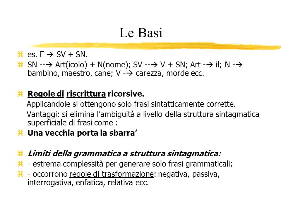 Le Basi es. F  SV + SN. SN -- Art(icolo) + N(nome); SV -- V + SN; Art - il; N - bambino, maestro, cane; V - carezza, morde ecc.