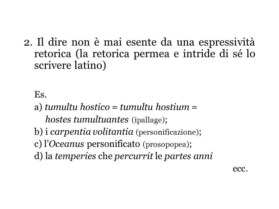 2. Il dire non è mai esente da una espressività retorica (la retorica permea e intride di sé lo scrivere latino)