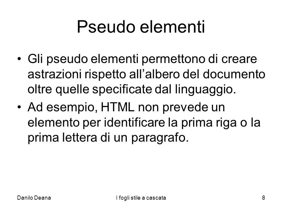 Pseudo elementi Gli pseudo elementi permettono di creare astrazioni rispetto all'albero del documento oltre quelle specificate dal linguaggio.