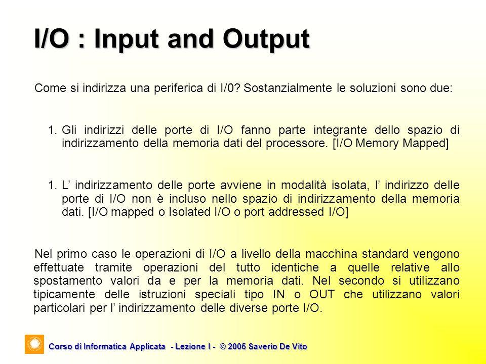 I/O : Input and Output Come si indirizza una periferica di I/0 Sostanzialmente le soluzioni sono due: