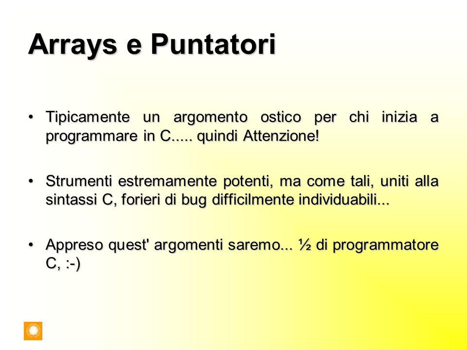 Arrays e Puntatori Tipicamente un argomento ostico per chi inizia a programmare in C..... quindi Attenzione!