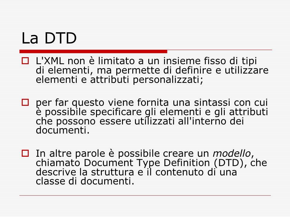 La DTD L XML non è limitato a un insieme fisso di tipi di elementi, ma permette di definire e utilizzare elementi e attributi personalizzati;