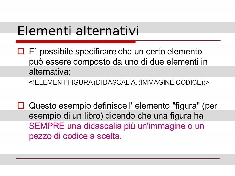 Elementi alternativi E` possibile specificare che un certo elemento può essere composto da uno di due elementi in alternativa: