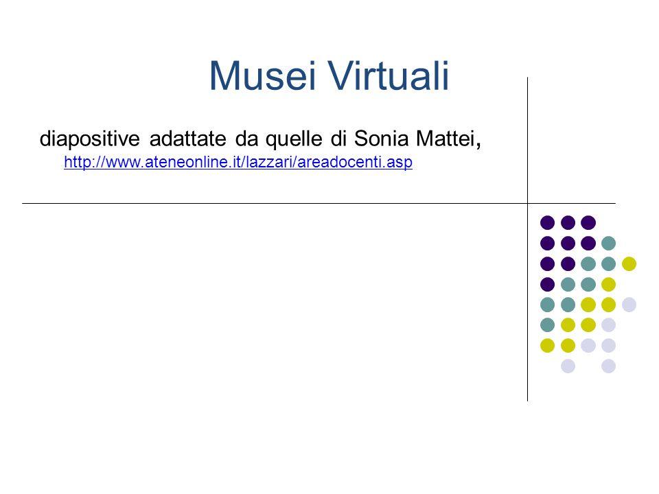 Musei Virtuali diapositive adattate da quelle di Sonia Mattei, http://www.ateneonline.it/lazzari/areadocenti.asp.